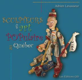 Sculpteurs en art populaire au Qu�bec, Volume 1 par Adiren Levasseur